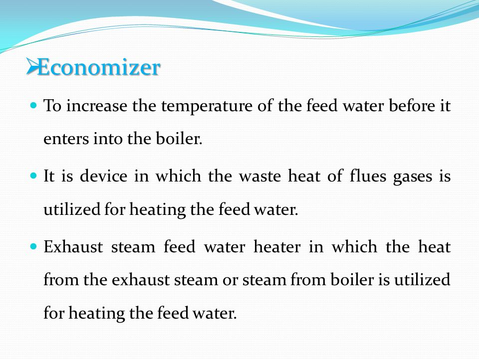 Economizer To increase the temperature of the feed water before it enters into the boiler.
