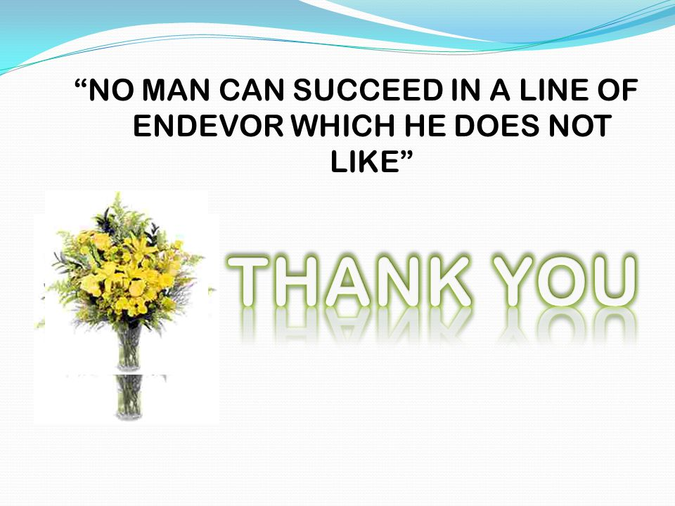 NO MAN CAN SUCCEED IN A LINE OF ENDEVOR WHICH HE DOES NOT LIKE