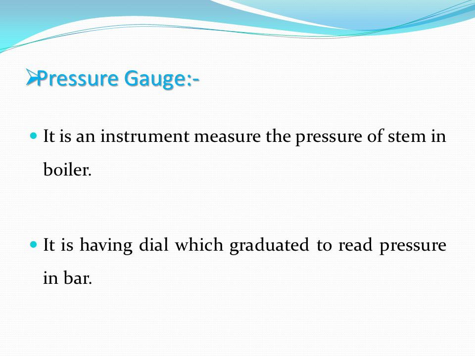 Pressure Gauge:- It is an instrument measure the pressure of stem in boiler.