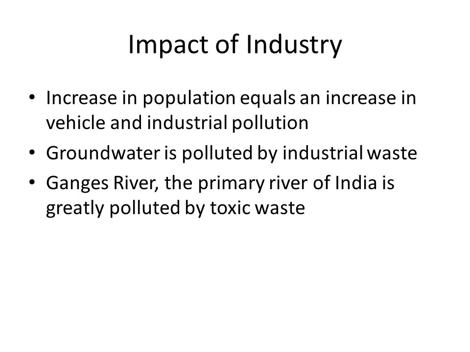 Impact of Industry Increase in population equals an increase in vehicle and industrial pollution. Groundwater is polluted by industrial waste.
