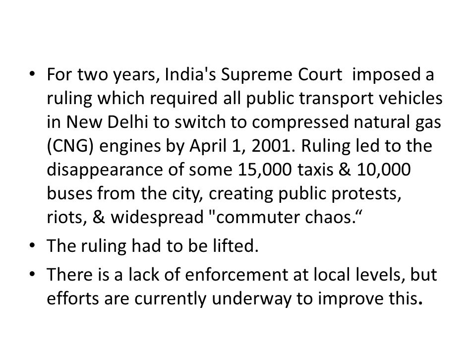 For two years, India s Supreme Court imposed a ruling which required all public transport vehicles in New Delhi to switch to compressed natural gas (CNG) engines by April 1, Ruling led to the disappearance of some 15,000 taxis & 10,000 buses from the city, creating public protests, riots, & widespread commuter chaos.