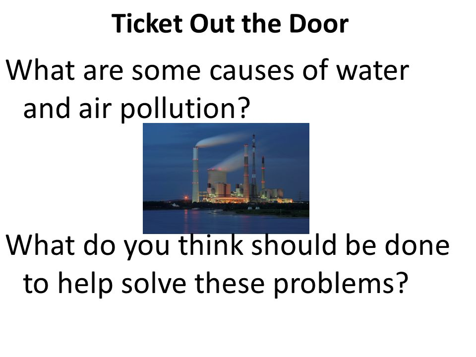 Ticket Out the Door What are some causes of water and air pollution.