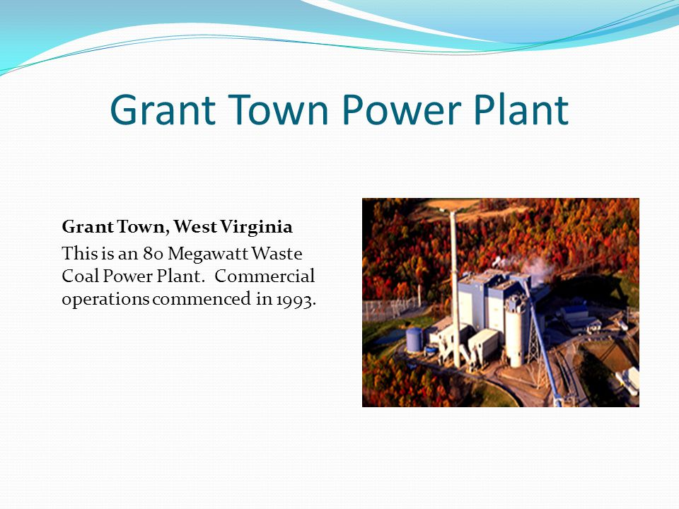 Grant Town Power Plant Grant Town, West Virginia This is an 80 Megawatt Waste Coal Power Plant.