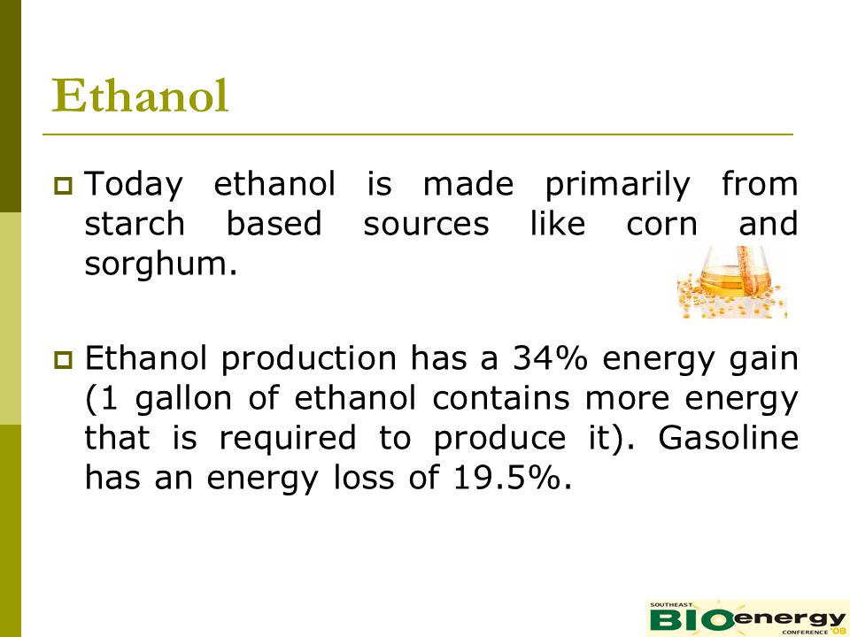 Ethanol Today ethanol is made primarily from starch based sources like corn and sorghum.