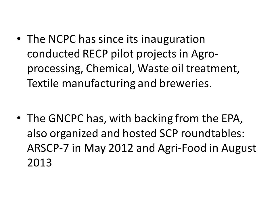 The NCPC has since its inauguration conducted RECP pilot projects in Agro-processing, Chemical, Waste oil treatment, Textile manufacturing and breweries.