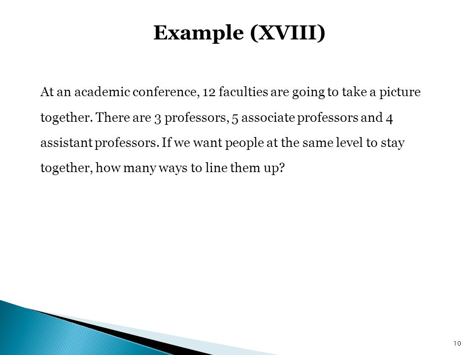 Example (XVIII) At an academic conference, 12 faculties are going to take a picture. together. There are 3 professors, 5 associate professors and 4.