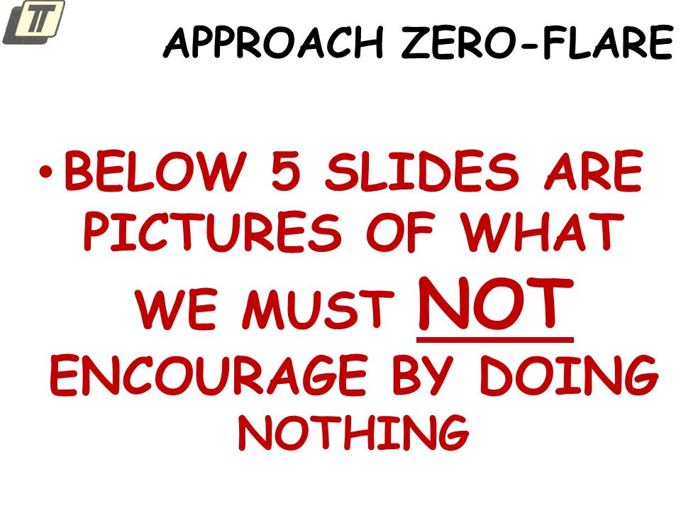 APPROACH ZERO-FLARE BELOW 5 SLIDES ARE PICTURES OF WHAT WE MUST NOT ENCOURAGE BY DOING NOTHING