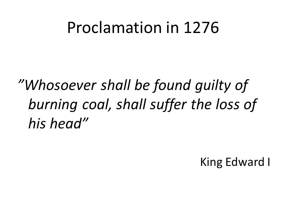 Proclamation in 1276 Whosoever shall be found guilty of burning coal, shall suffer the loss of his head