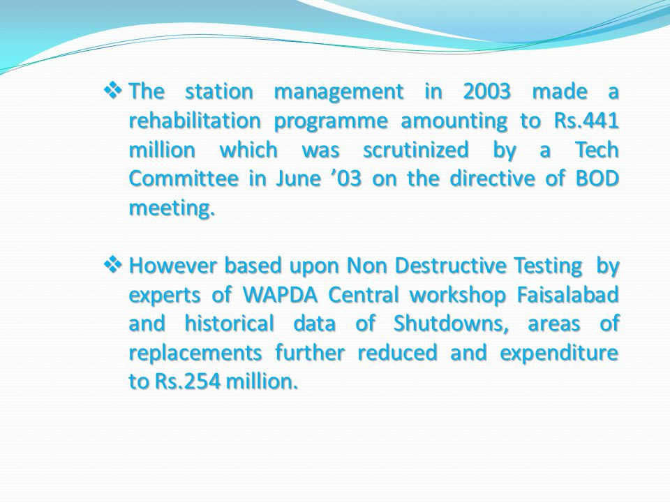 The station management in 2003 made a rehabilitation programme amounting to Rs.441 million which was scrutinized by a Tech Committee in June '03 on the directive of BOD meeting.