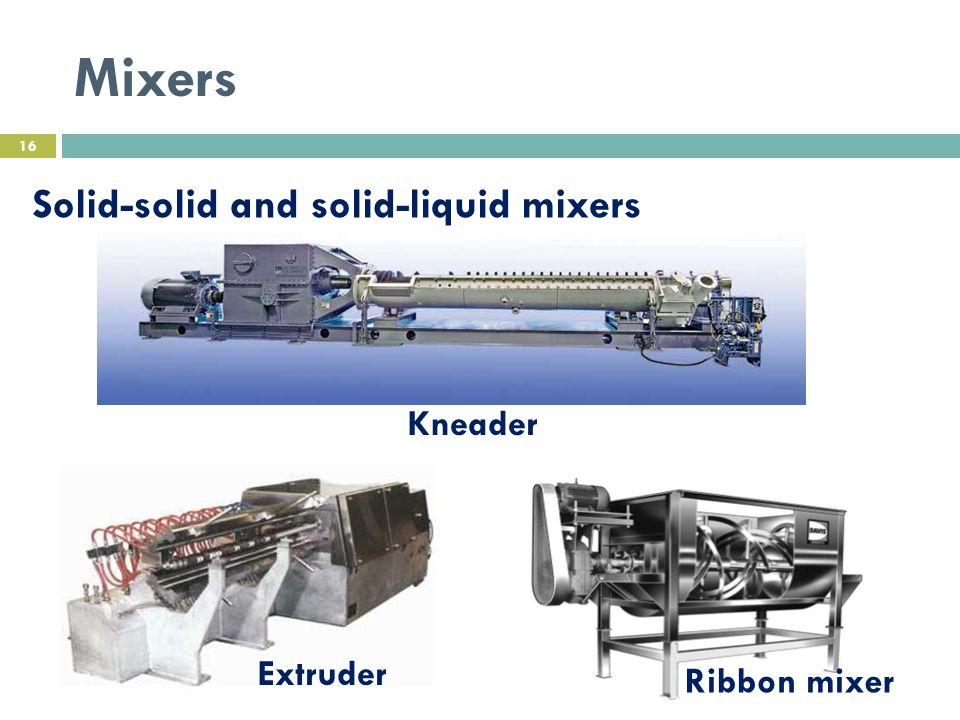 Mixers Solid-solid and solid-liquid mixers Kneader Extruder