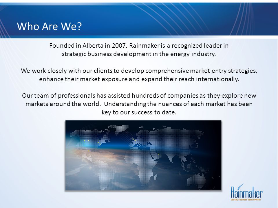 Who Are We Founded in Alberta in 2007, Rainmaker is a recognized leader in. strategic business development in the energy industry.