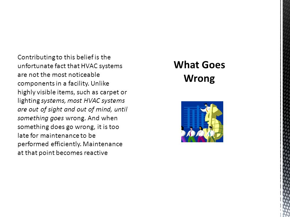 Contributing to this belief is the unfortunate fact that HVAC systems are not the most noticeable components in a facility. Unlike highly visible items, such as carpet or lighting systems, most HVAC systems are out of sight and out of mind, until something goes wrong. And when something does go wrong, it is too late for maintenance to be performed efficiently. Maintenance at that point becomes reactive