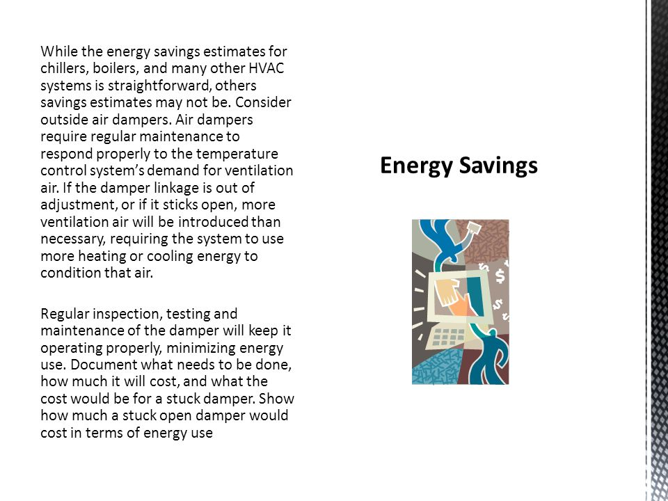 While the energy savings estimates for chillers, boilers, and many other HVAC systems is straightforward, others savings estimates may not be. Consider outside air dampers. Air dampers require regular maintenance to respond properly to the temperature control system's demand for ventilation air. If the damper linkage is out of adjustment, or if it sticks open, more ventilation air will be introduced than necessary, requiring the system to use more heating or cooling energy to condition that air. Regular inspection, testing and maintenance of the damper will keep it operating properly, minimizing energy use. Document what needs to be done, how much it will cost, and what the cost would be for a stuck damper. Show how much a stuck open damper would cost in terms of energy use