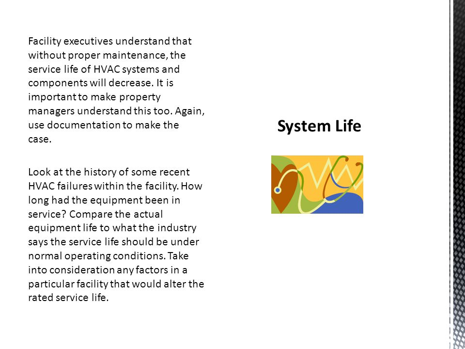 Facility executives understand that without proper maintenance, the service life of HVAC systems and components will decrease. It is important to make property managers understand this too. Again, use documentation to make the case. Look at the history of some recent HVAC failures within the facility. How long had the equipment been in service Compare the actual equipment life to what the industry says the service life should be under normal operating conditions. Take into consideration any factors in a particular facility that would alter the rated service life.