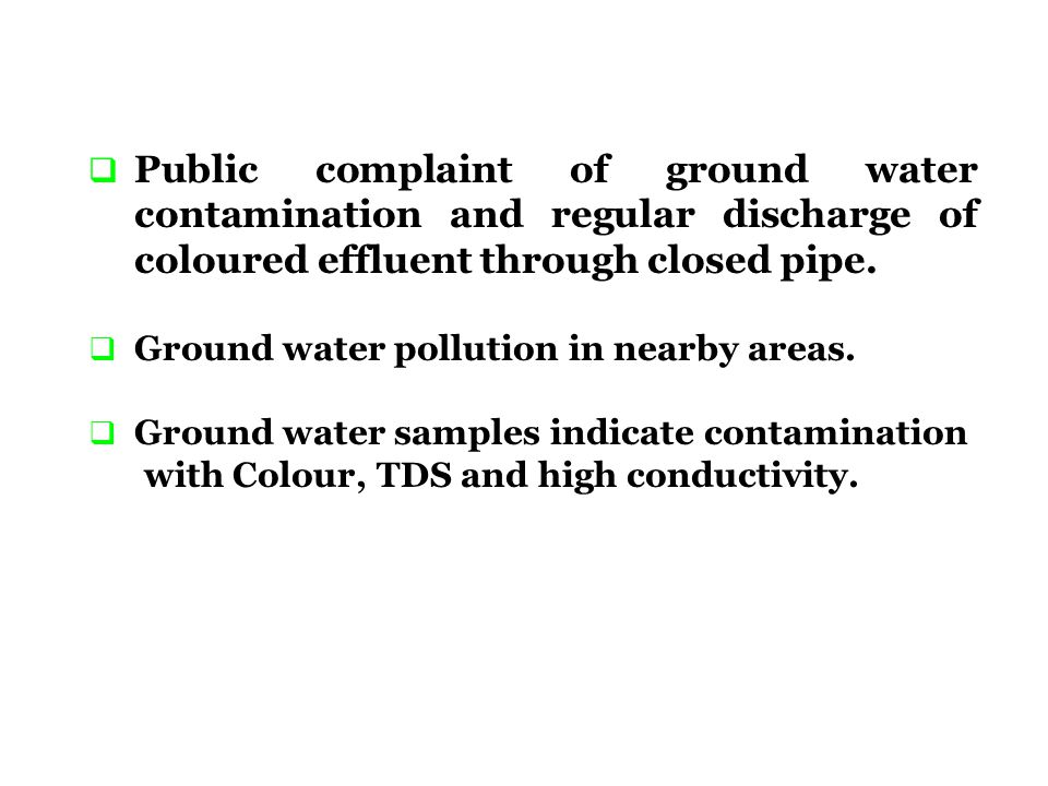 Public complaint of ground water contamination and regular discharge of coloured effluent through closed pipe.