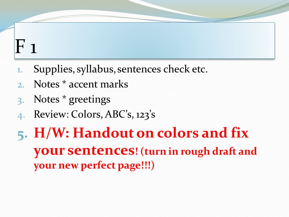 F 1 Supplies, syllabus, sentences check etc. Notes * accent marks. Notes * greetings. Review: Colors, ABC's, 123's.