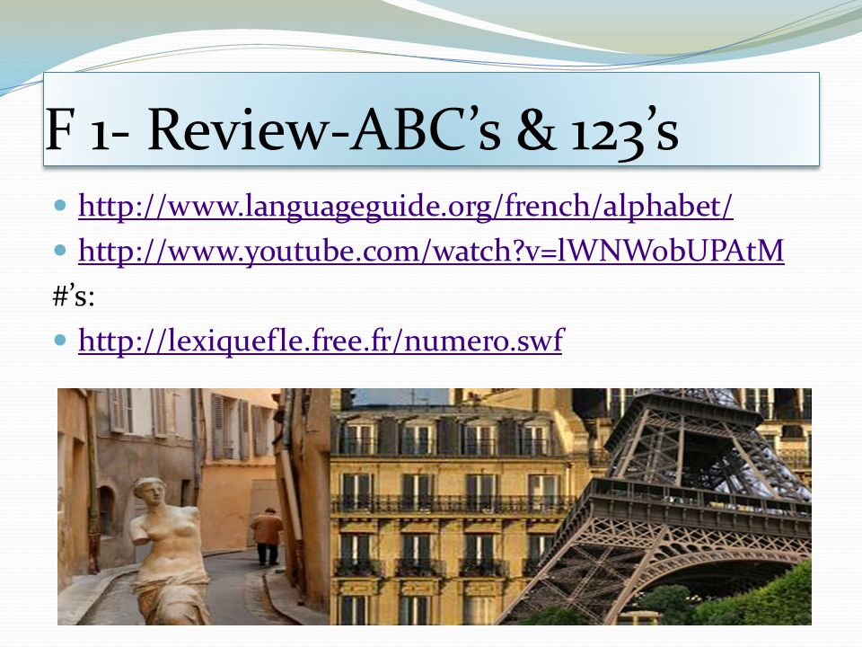 F 1- Review-ABC's & 123's http://www.languageguide.org/french/alphabet/ http://www.youtube.com/watch v=lWNWobUPAtM.