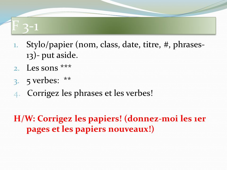 F 3-1 Stylo/papier (nom, class, date, titre, #, phrases-13)- put aside. Les sons *** 5 verbes: **