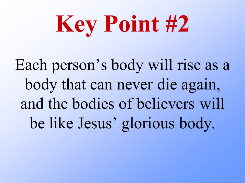 Key Point #2 Each person's body will rise as a body that can never die again, and the bodies of believers will be like Jesus' glorious body.