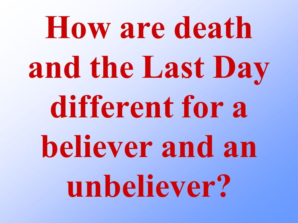 How are death and the Last Day different for a believer and an unbeliever