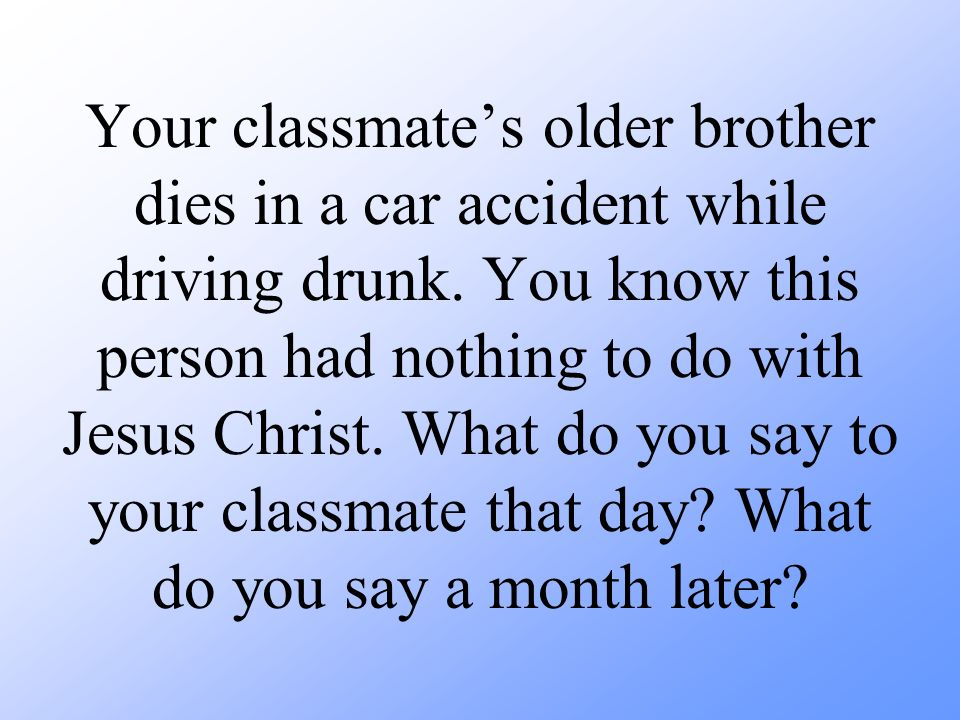 Your classmate's older brother dies in a car accident while driving drunk.