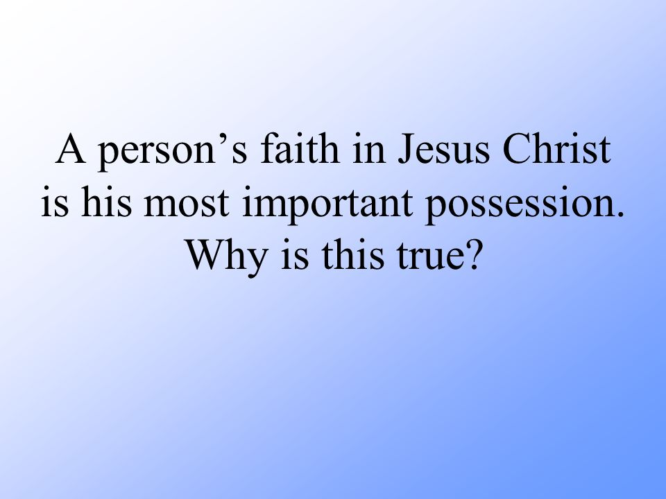 A person's faith in Jesus Christ is his most important possession