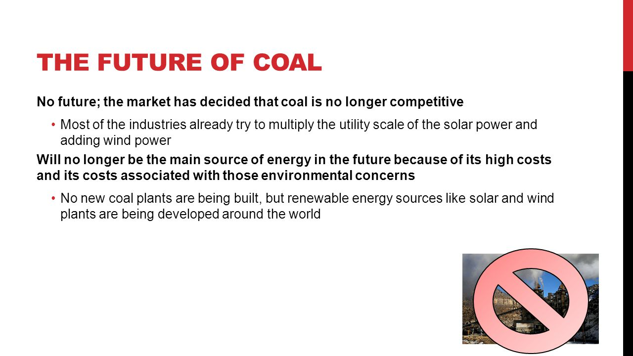 The future of coal No future; the market has decided that coal is no longer competitive.