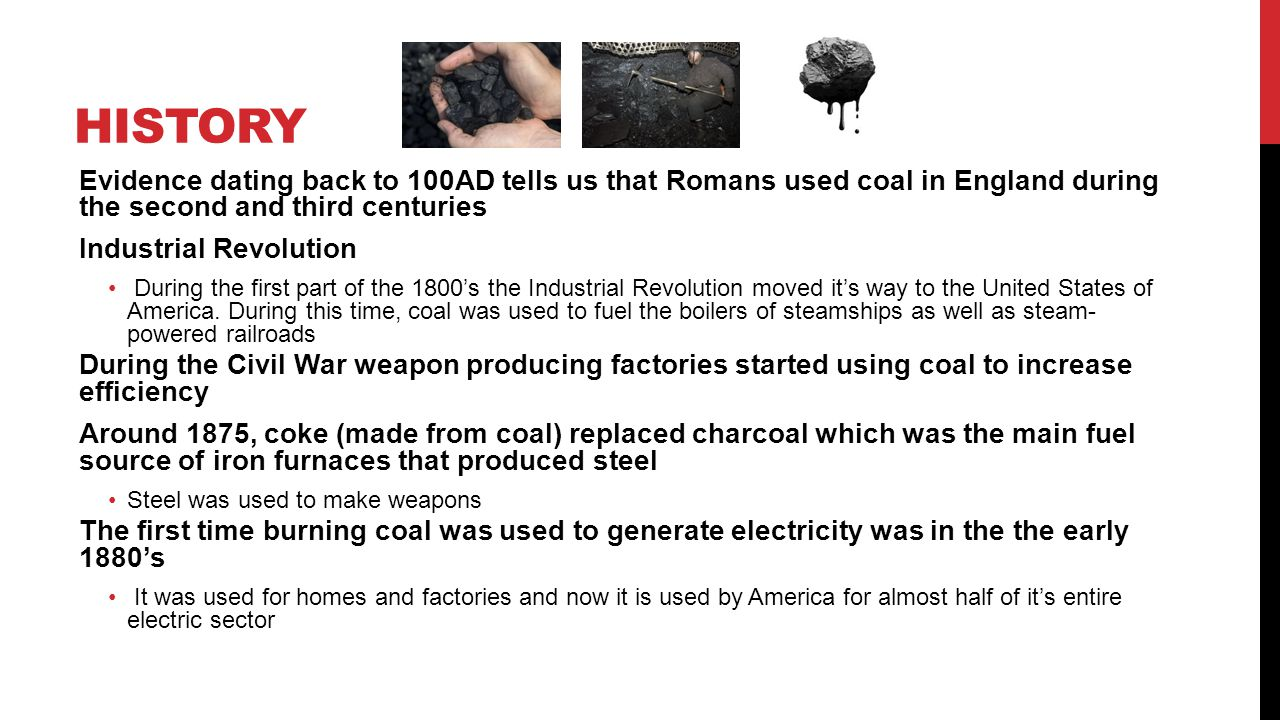 History Evidence dating back to 100AD tells us that Romans used coal in England during the second and third centuries.