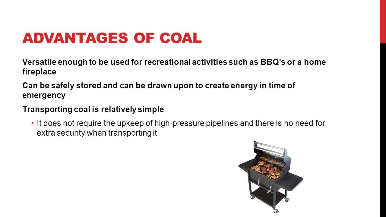 Advantages of coal Versatile enough to be used for recreational activities such as BBQ's or a home fireplace.