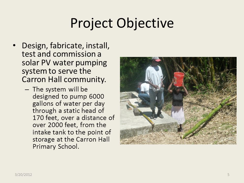 Project Objective Design, fabricate, install, test and commission a solar PV water pumping system to serve the Carron Hall community.