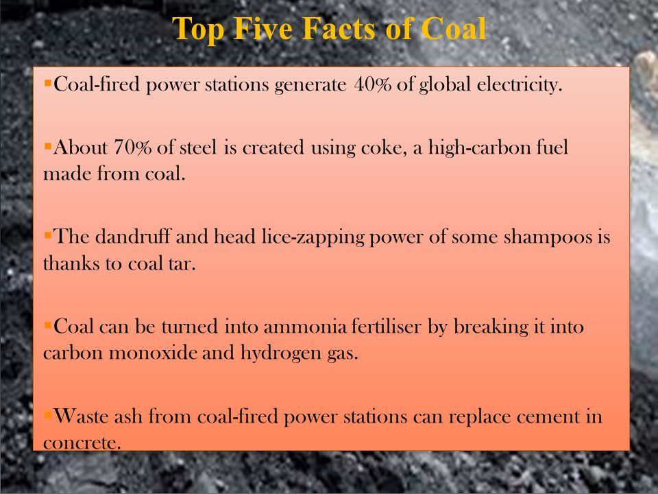Top Five Facts of Coal Coal-fired power stations generate 40% of global electricity.