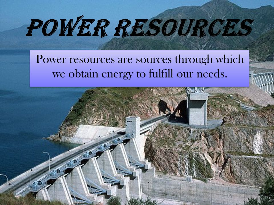 Power resources Power resources are sources through which we obtain energy to fulfill our needs.