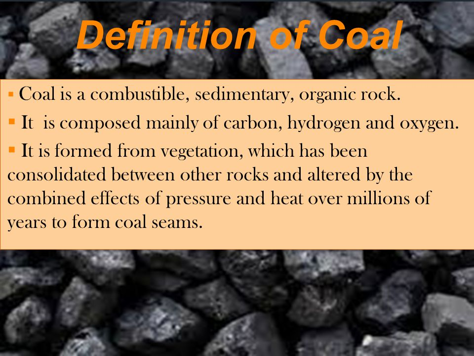 Definition of Coal Coal is a combustible, sedimentary, organic rock. It is composed mainly of carbon, hydrogen and oxygen.
