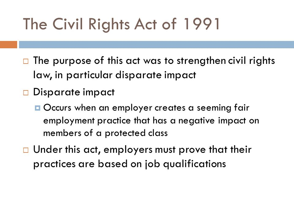The Civil Rights Act of 1991 The purpose of this act was to strengthen civil rights law, in particular disparate impact.