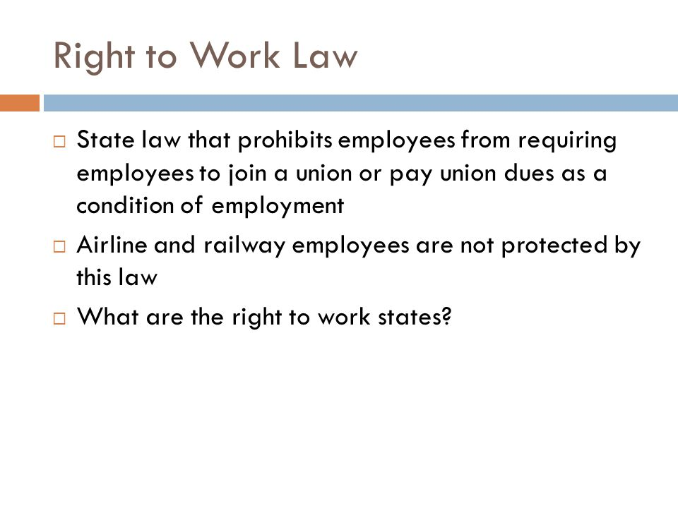 Right to Work Law State law that prohibits employees from requiring employees to join a union or pay union dues as a condition of employment.