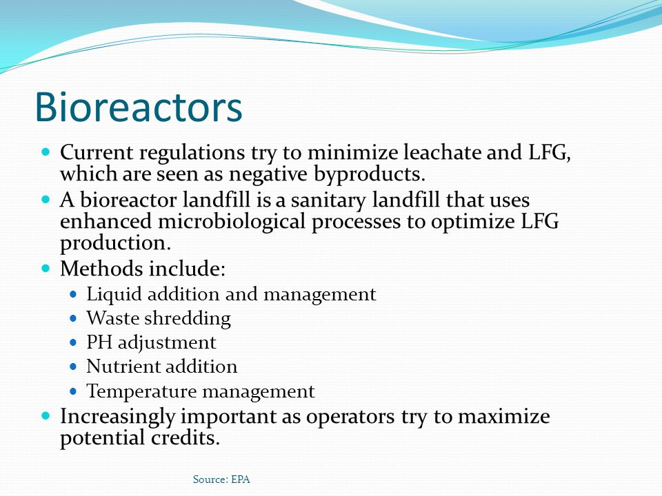 Bioreactors Current regulations try to minimize leachate and LFG, which are seen as negative byproducts.