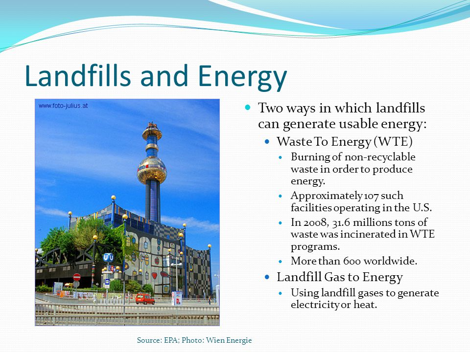 Landfills and Energy Two ways in which landfills can generate usable energy: Waste To Energy (WTE)