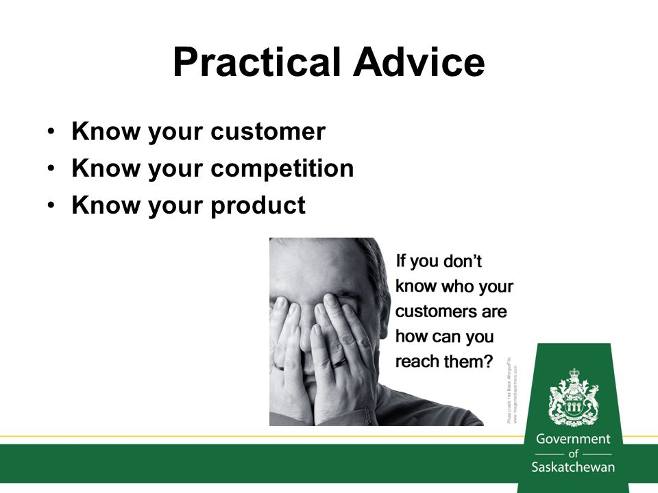 Practical Advice Know your customer Know your competition
