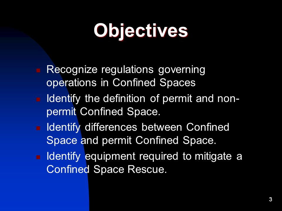 Objectives Recognize regulations governing operations in Confined Spaces. Identify the definition of permit and non-permit Confined Space.