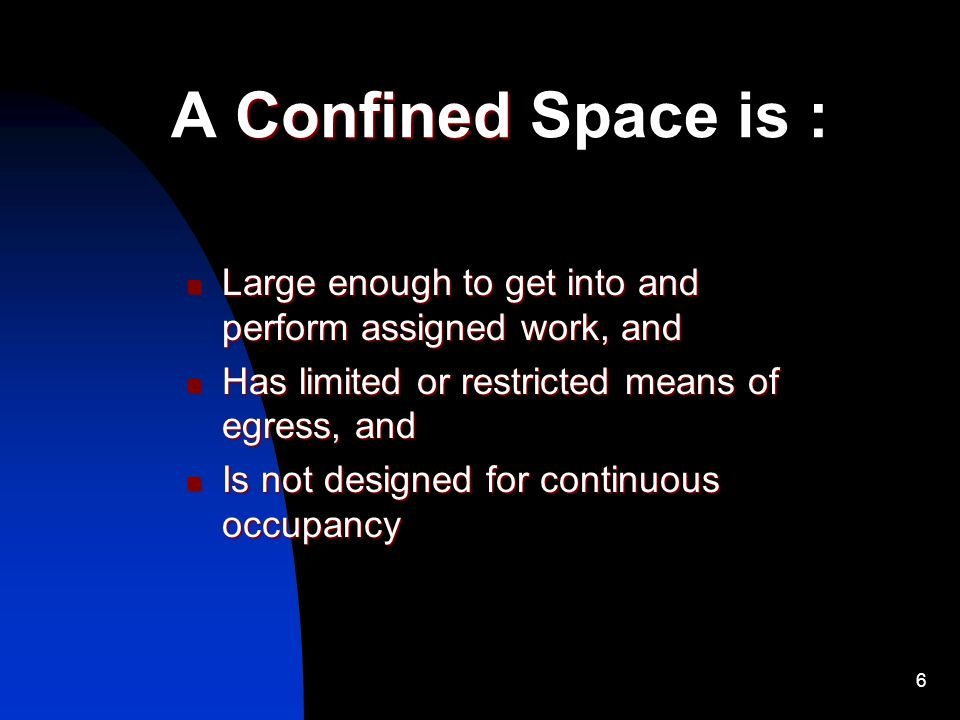 A Confined Space is : Large enough to get into and perform assigned work, and. Has limited or restricted means of egress, and.