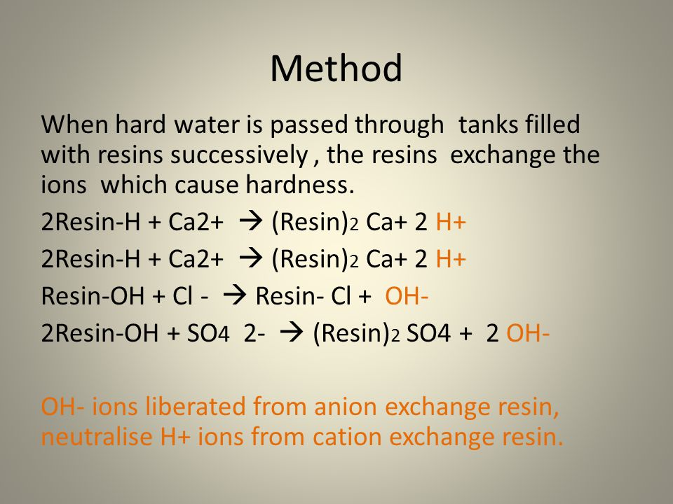 Method When hard water is passed through tanks filled with resins successively , the resins exchange the ions which cause hardness.