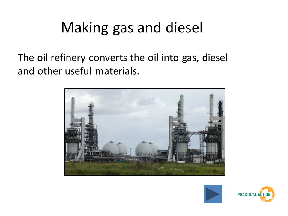 Making gas and diesel The oil refinery converts the oil into gas, diesel and other useful materials.