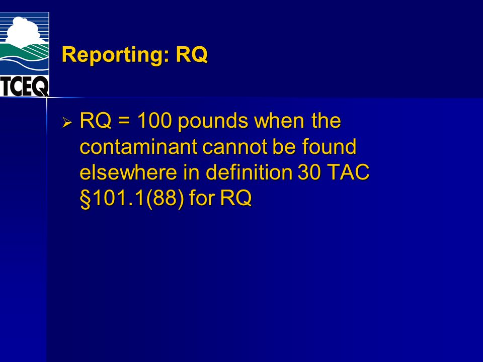 Reporting: RQ RQ = 100 pounds when the contaminant cannot be found elsewhere in definition 30 TAC §101.1(88) for RQ.