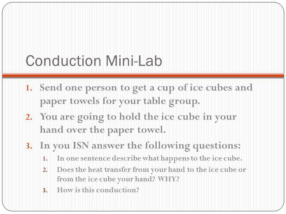 Conduction Mini-Lab Send one person to get a cup of ice cubes and paper towels for your table group.