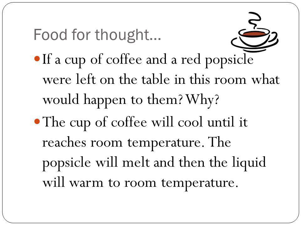 Food for thought… If a cup of coffee and a red popsicle were left on the table in this room what would happen to them Why