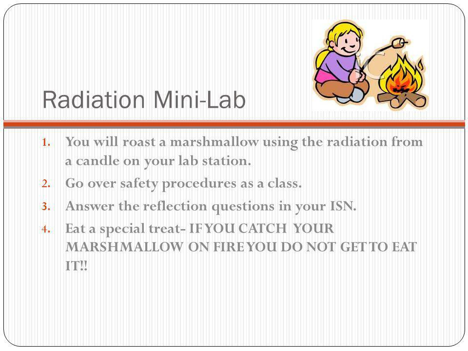 Radiation Mini-Lab You will roast a marshmallow using the radiation from a candle on your lab station.