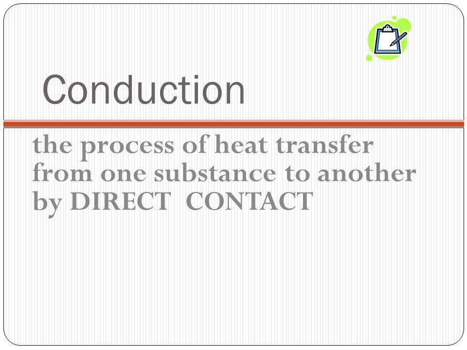 Conduction the process of heat transfer from one substance to another by DIRECT CONTACT