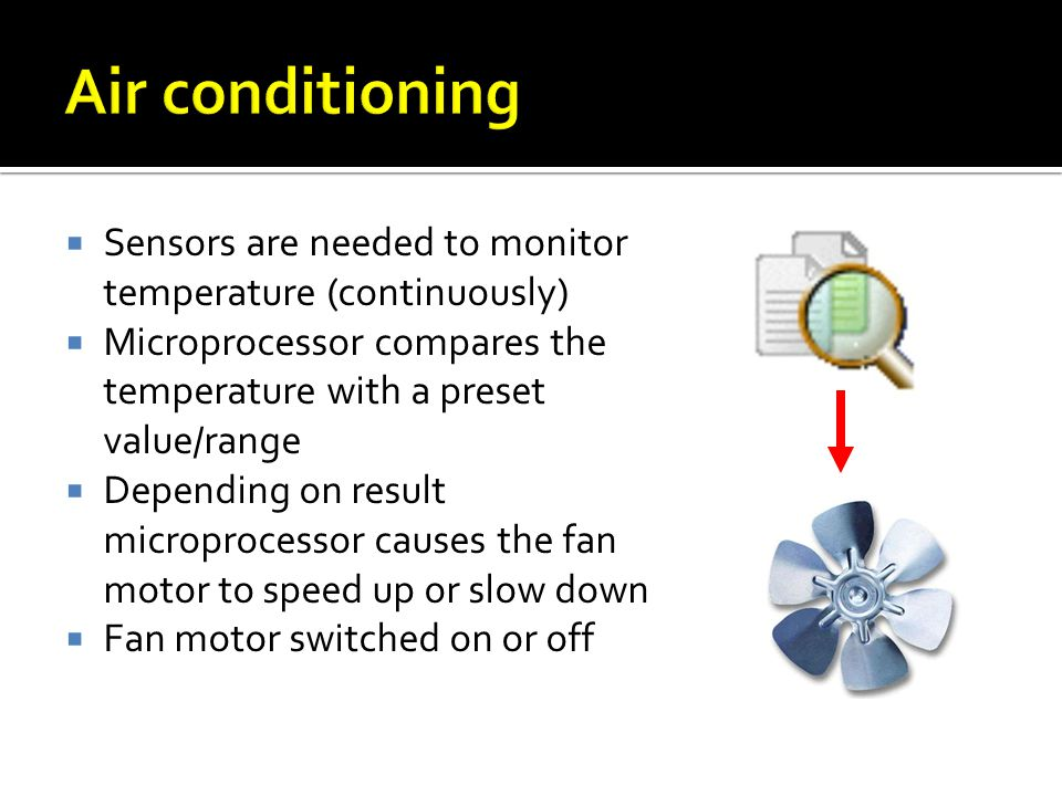 Air conditioning Sensors are needed to monitor temperature (continuously) Microprocessor compares the temperature with a preset value/range.