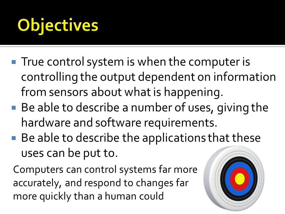 Objectives True control system is when the computer is controlling the output dependent on information from sensors about what is happening.