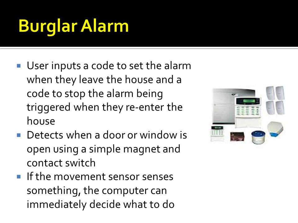 Burglar Alarm User inputs a code to set the alarm when they leave the house and a code to stop the alarm being triggered when they re-enter the house.